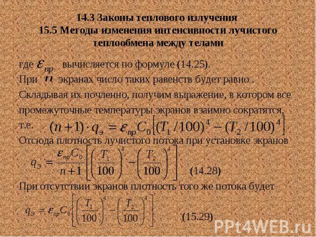 14.3 Законы теплового излучения 15.5 Методы изменения интенсивности лучистого теплообмена между телами где вычисляется по формуле (14.25). При экранах число таких равенств будет равно . Складывая их почленно, получим выражение, в котором все промежу…