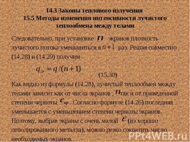 14.3 Законы теплового излучения 15.5 Методы изменения интенсивности лучистого теплообмена между телами Следовательно, при установке экранов плотность лучистого потока уменьшиться в раз. Решая совместно (14.28) и (14.29) получим (15.30) Как видно из …