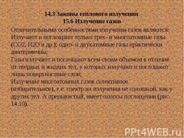 14.3 Законы теплового излучения 15.6 Излучение газов Отличительными особенностями излучения газов являются: Излучают и поглощают только трех- и многоатомные газы (СО2, Н2О и др.); одно- и двухатомные газы практически диатермичны; Газы излучают и пог…