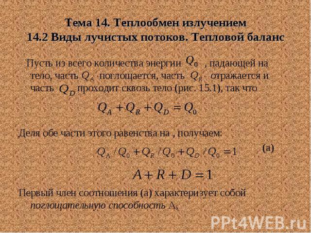 Тема 14. Теплообмен излучением 14.2 Виды лучистых потоков. Тепловой баланс Пусть из всего количества энергии , падающей на тело, часть поглощается, часть отражается и часть проходит сквозь тело (рис. 15.1), так что Деля обе части этого равенства на …