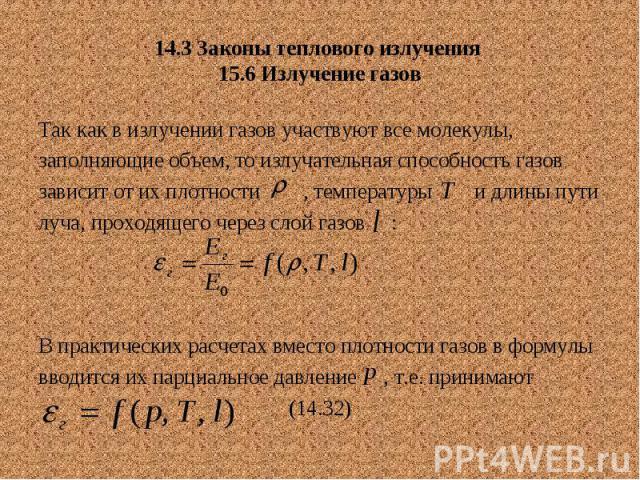 14.3 Законы теплового излучения 15.6 Излучение газов Так как в излучении газов участвуют все молекулы, заполняющие объем, то излучательная способность газов зависит от их плотности , температуры и длины пути луча, проходящего через слой газов : В пр…