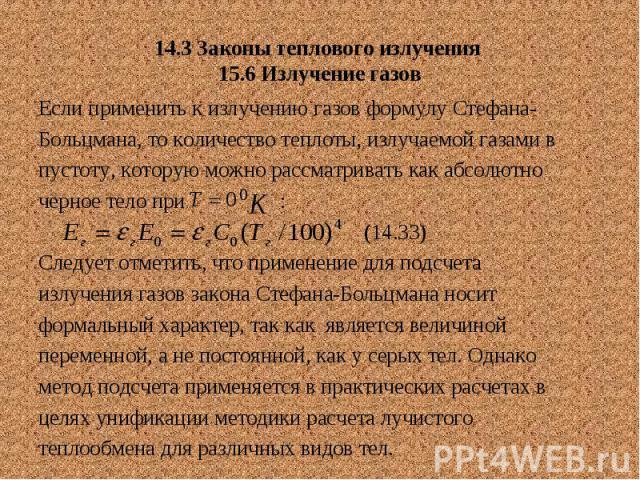 14.3 Законы теплового излучения 15.6 Излучение газов Если применить к излучению газов формулу Стефана- Больцмана, то количество теплоты, излучаемой газами в пустоту, которую можно рассматривать как абсолютно черное тело при : (14.33) Следует отметит…