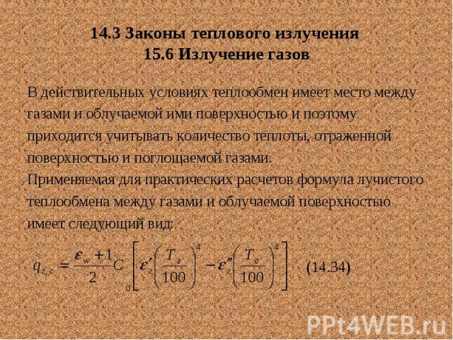 14.3 Законы теплового излучения 15.6 Излучение газов В действительных условиях теплообмен имеет место между газами и облучаемой ими поверхностью и поэтому приходится учитывать количество теплоты, отраженной поверхностью и поглощаемой газами. Применя…