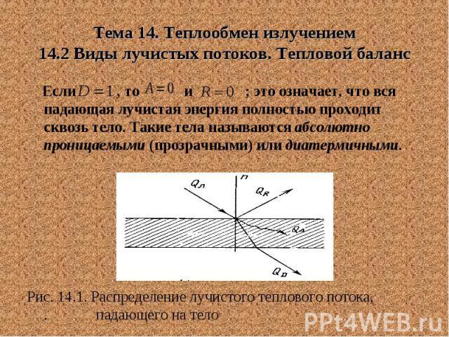 Тема 14. Теплообмен излучением 14.2 Виды лучистых потоков. Тепловой баланс Если , то и ; это означает, что вся падающая лучистая энергия полностью проходит сквозь тело. Такие тела называются абсолютно проницаемыми (прозрачными) или диатермичными. Ри…