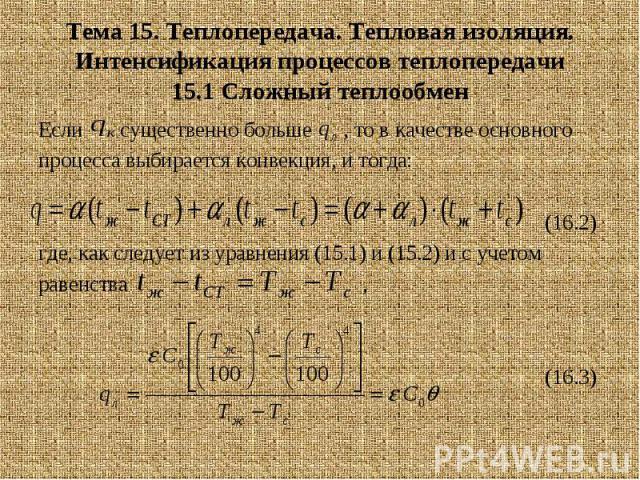 Тема 15. Теплопередача. Тепловая изоляция. Интенсификация процессов теплопередачи 15.1 Сложный теплообмен Если существенно больше , то в качестве основного процесса выбирается конвекция, и тогда: (16.2) где, как следует из уравнения (15.1) и (15.2) …