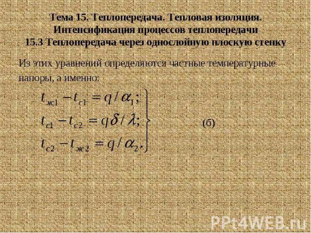 Тема 15. Теплопередача. Тепловая изоляция. Интенсификация процессов теплопередачи 15.3 Теплопередача через однослойную плоскую стенку Из этих уравнений определяются частные температурные напоры, а именно: (б)