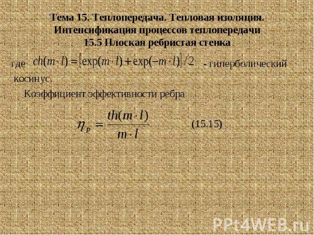 Тема 15. Теплопередача. Тепловая изоляция. Интенсификация процессов теплопередачи 15.5 Плоская ребристая стенка где - гиперболический косинус. Коэффициент эффективности ребра (15.15)