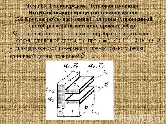Тема 15. Теплопередача. Тепловая изоляция. Интенсификация процессов теплопередачи 15.6 Круглое ребро постоянной толщины (упрощенный способ расчета по методике прямых ребер) - тепловой поток с поверхности ребра прямоугольной формы единичной длины, т.…