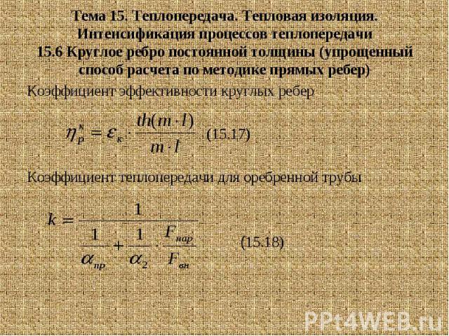 Тема 15. Теплопередача. Тепловая изоляция. Интенсификация процессов теплопередачи 15.6 Круглое ребро постоянной толщины (упрощенный способ расчета по методике прямых ребер) Коэффициент эффективности круглых ребер (15.17) Коэффициент теплопередачи дл…