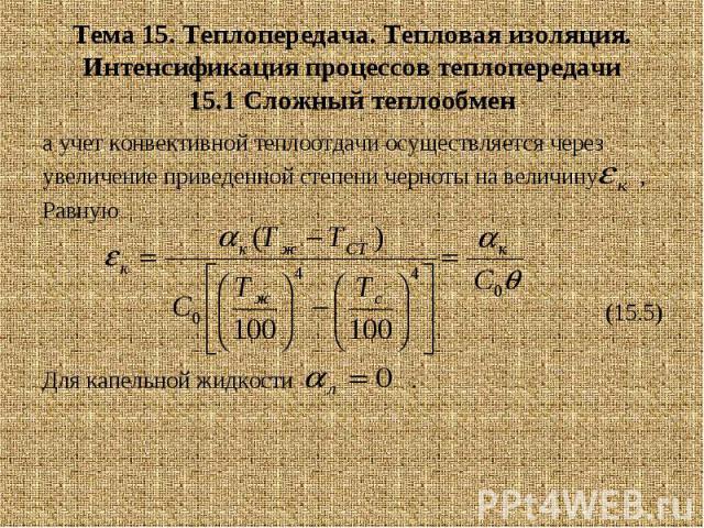 Тема 15. Теплопередача. Тепловая изоляция. Интенсификация процессов теплопередачи 15.1 Сложный теплообмен а учет конвективной теплоотдачи осуществляется через увеличение приведенной степени черноты на величину , Равную (15.5) Для капельной жидкости .