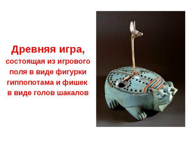 Древняя игра, состоящая из игрового поля в виде фигурки гиппопотама и фишек в виде голов шакалов