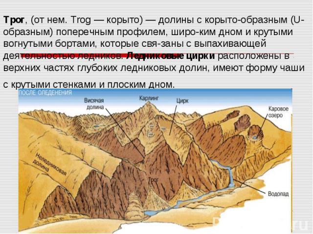 Трог, (от нем. Trog— корыто)— долины с корыто-образным (U-образным) поперечным профилем, широ-ким дном и крутыми вогнутыми бортами, которые свя-заны с выпахивающей деятельностью ледников. Ледниковые цирки расположены в верхних частях глу…