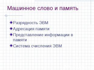Машинное слово и память Разрядность ЭВМ Адресация памяти Представление информаци