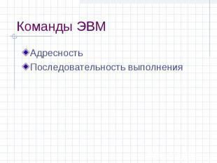 Команды ЭВМ Адресность Последовательность выполнения