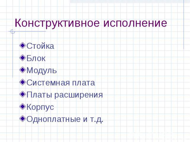 Конструктивное исполнение Стойка Блок Модуль Системная плата Платы расширения Корпус Одноплатные и т.д.