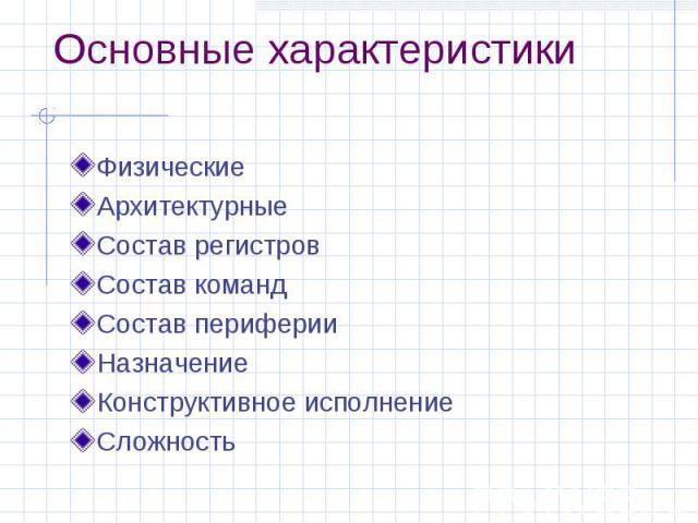 Основные характеристики Физические Архитектурные Состав регистров Состав команд Состав периферии Назначение Конструктивное исполнение Сложность
