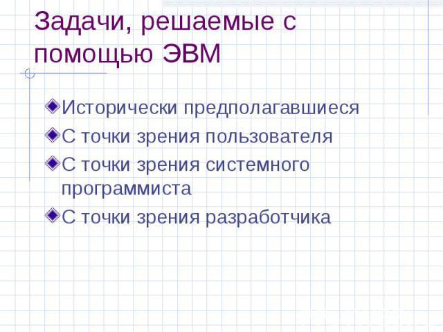 Задачи, решаемые с помощью ЭВМ Исторически предполагавшиеся С точки зрения пользователя С точки зрения системного программиста С точки зрения разработчика