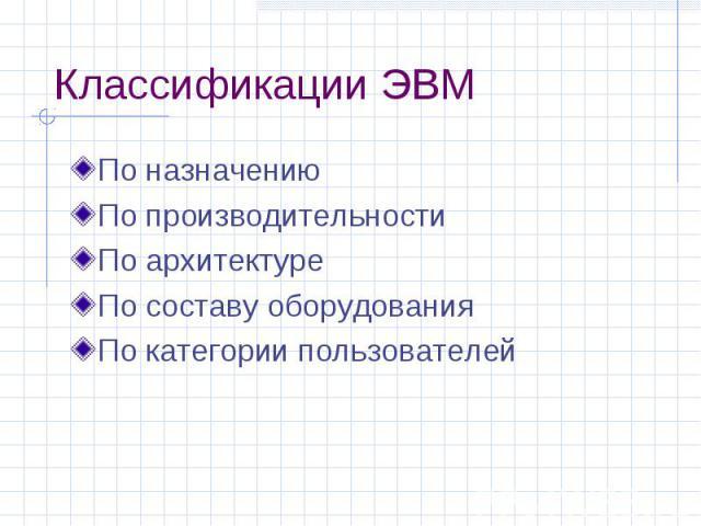 Классификации ЭВМ По назначению По производительности По архитектуре По составу оборудования По категории пользователей