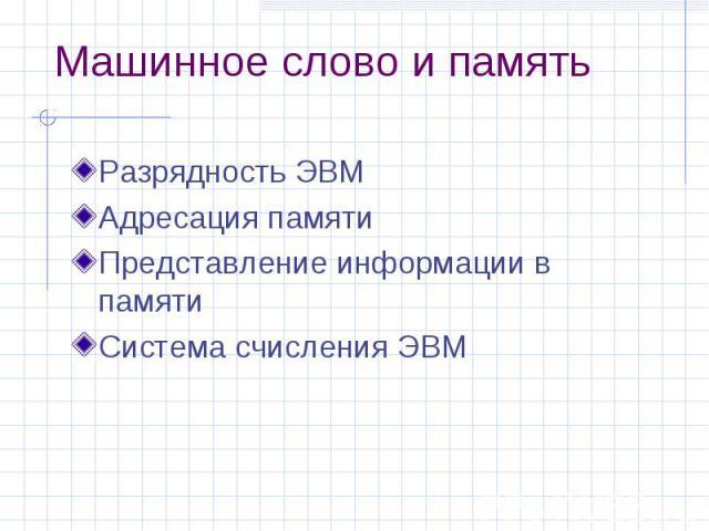 Машинное слово и память Разрядность ЭВМ Адресация памяти Представление информации в памяти Система счисления ЭВМ