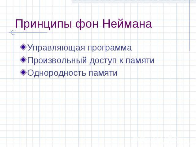 Принципы фон Неймана Управляющая программа Произвольный доступ к памяти Однородность памяти