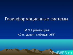 Геоинформационные системы М.З.Ермолицкая к.б.н., доцент кафедры ЭПП