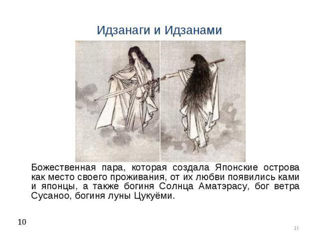Божественная пара, которая создала Японские острова как место своего проживания, от их любви появились ками и японцы, а также богиня Солнца Аматэрасу, бог ветра Сусаноо, богиня луны Цукуёми.