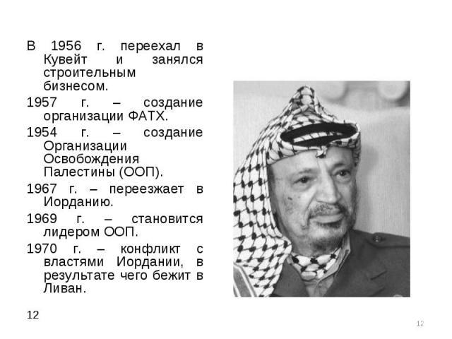 В 1956 г. переехал в Кувейт и занялся строительным бизнесом. В 1956 г. переехал в Кувейт и занялся строительным бизнесом. 1957 г. – создание организации ФАТХ. 1954 г. – создание Организации Освобождения Палестины (ООП). 1967 г. – переезжает в Иордан…