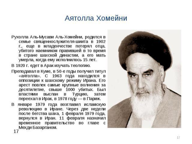 Рухолла Аль-Мусави Аль-Хомейни, родился в семье священнослужителя-шиита в 1902 г., еще в младенчестве потерял отца, убитого наемником правившей в то время в стране шахской династии, а его мать умерла, когда ему исполнилось 15 лет. Рухолла Аль-Мусави…