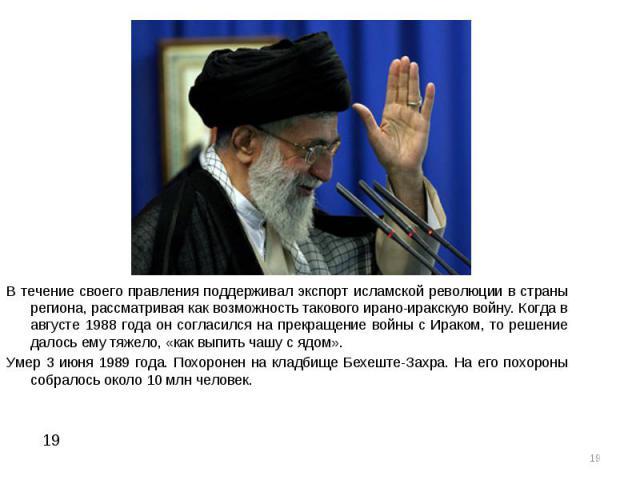В течение своего правления поддерживал экспорт исламской революции в страны региона, рассматривая как возможность такового ирано-иракскую войну. Когда в августе 1988 года он согласился на прекращение войны с Ираком, то решение далось ему тяжело, «ка…