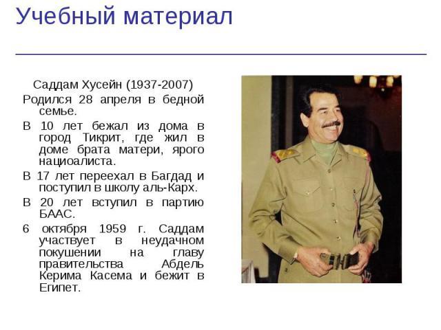 Саддам Хусейн (1937-2007) Саддам Хусейн (1937-2007) Родился 28 апреля в бедной семье. В 10 лет бежал из дома в город Тикрит, где жил в доме брата матери, ярого нациоалиста. В 17 лет переехал в Багдад и поступил в школу аль-Карх. В 20 лет вступил в п…