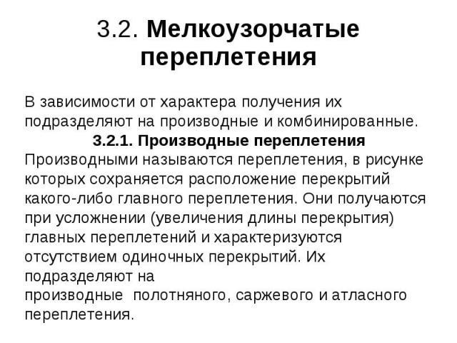 3.2. Мелкоузорчатые переплетения В зависимости от характера получения их подразделяют на производные и комбинированные. 3.2.1. Производные переплетения Производными называются переплетения, в рисунке которых сохраняется расположение перекрытий каког…