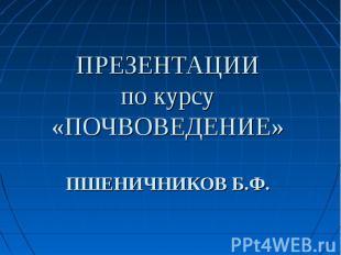 ПРЕЗЕНТАЦИИ по курсу «ПОЧВОВЕДЕНИЕ» ПШЕНИЧНИКОВ Б.Ф.