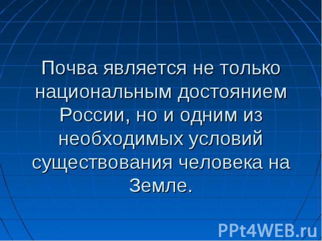 Почва является не только национальным достоянием России, но и одним из необходимых условий существования человека на Земле.