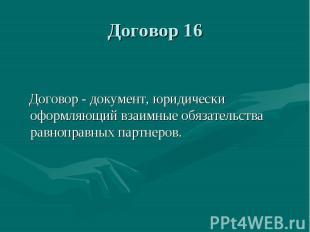 Договор 16 Договор - документ, юридически оформляющий взаимные обязательства рав