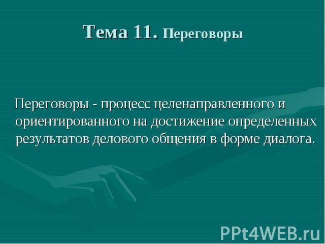 Тема 11. Переговоры Переговоры - процесс целенаправленного и ориентированного на достижение определенных результатов делового общения в форме диалога.