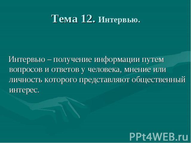 Тема 12. Интервью. Интервью– получение информации путем вопросов и ответов у человека, мнение или личность которого представляют общественный интерес.