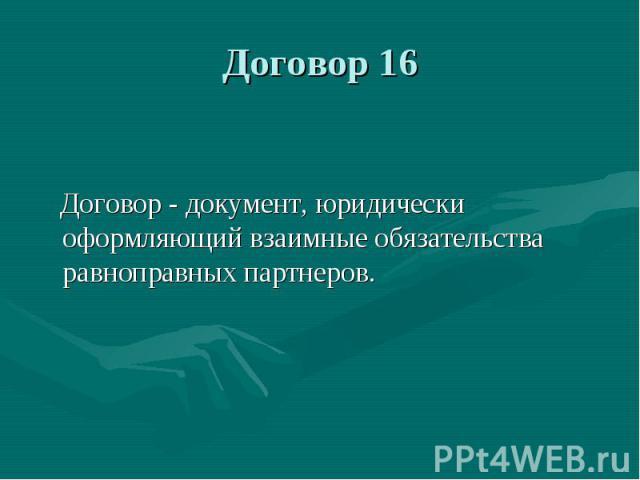 Договор 16 Договор - документ, юридически оформляющий взаимные обязательства равноправных партнеров.