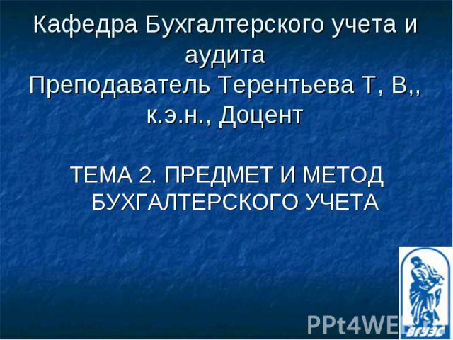 Кафедра Бухгалтерского учета и аудита Преподаватель Терентьева Т, В,, к.э.н., Доцент ТЕМА 2. ПРЕДМЕТ И МЕТОД БУХГАЛТЕРСКОГО УЧЕТА