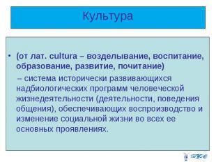 Культура (от лат. cultura – возделывание, воспитание, образование, развитие, поч