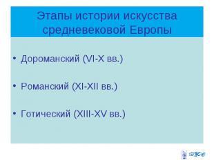 Этапы истории искусства средневековой Европы Дороманский (VI-X вв.) Романский (X