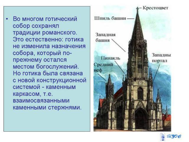 Во многом готический собор сохранял традиции романского. Это естественно: готика не изменила назначения собора, который по-прежнему остался местом богослужений. Но готика была связана с новой конструкционной системой - каменным каркасом, т.е. взаимо…
