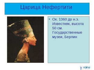 Царица Нефертити Ок. 1360 до н.э. Известняк, высота 50 см. Государственные музеи