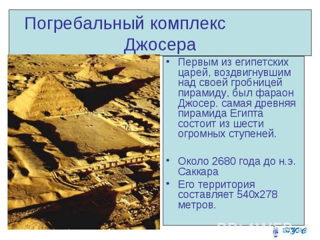 Погребальный комплекс Джосера Первым из египетских царей, воздвигнувшим над своей гробницей пирамиду, был фараон Джосер. самая древняя пирамида Египта состоит из шести огромных ступеней. Около 2680 года до н.э. Саккара Его территория составляет 540x…