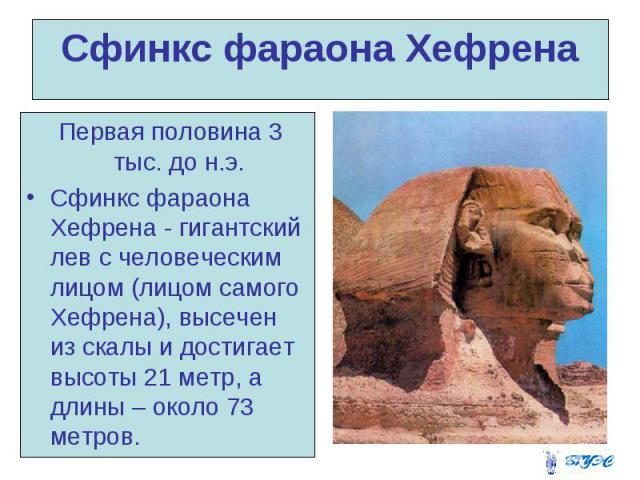Сфинкс фараона Хефрена Первая половина 3 тыс. до н.э. Сфинкс фараона Хефрена - гигантский лев с человеческим лицом (лицом самого Хефрена), высечен из скалы и достигает высоты 21 метр, а длины – около 73 метров.