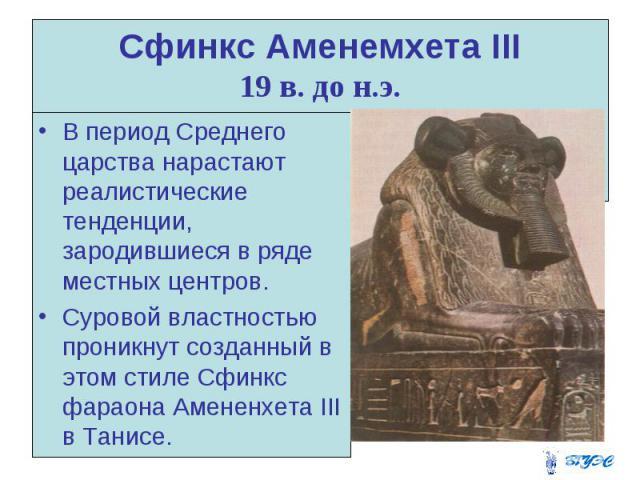 Сфинкс Аменемхета III 19 в. до н.э. В период Среднего царства нарастают реалистические тенденции, зародившиеся в ряде местных центров. Суровой властностью проникнут созданный в этом стиле Сфинкс фараона Амененхета III в Танисе.