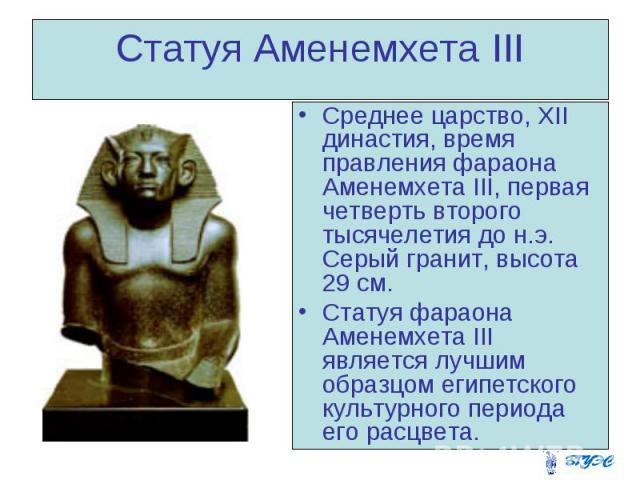 Статуя Аменемхета III Среднее царство, XII династия, время правления фараона Аменемхета III, первая четверть второго тысячелетия до н.э. Серый гранит, высота 29 см. Статуя фараона Аменемхета III является лучшим образцом египетского культурного перио…