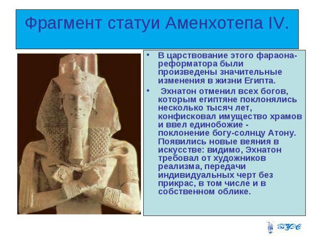 Фрагмент статуи Аменхотепа IV. В царствование этого фараона-реформатора были произведены значительные изменения в жизни Египта. Эхнатон отменил всех богов, которым египтяне поклонялись несколько тысяч лет, конфисковал имущество храмов и ввел единобо…