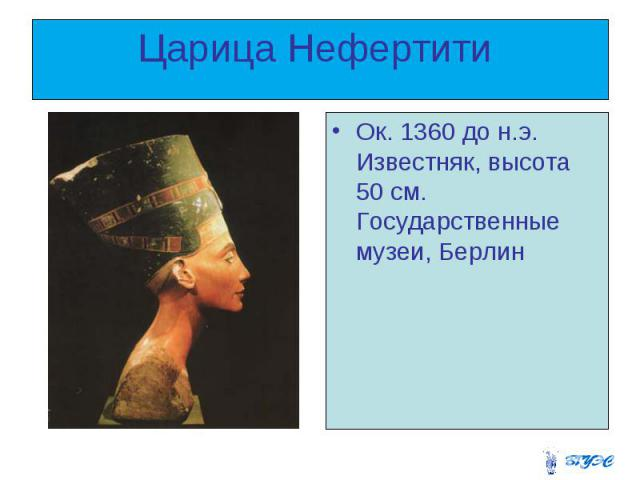 Царица Нефертити Ок. 1360 до н.э. Известняк, высота 50 см. Государственные музеи, Берлин