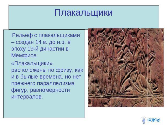 Плакальщики Рельеф с плакальщиками – создан 14 в. до н.э. в эпоху 19-й династии в Мемфисе. «Плакальщики» расположены по фризу, как и в былые времена, но нет прежнего параллелизма фигур, равномерности интервалов.