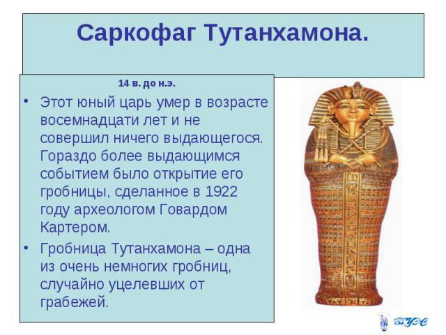 Саркофаг Тутанхамона. 14 в. до н.э. Этот юный царь умер в возрасте восемнадцати лет и не совершил ничего выдающегося. Гораздо более выдающимся событием было открытие его гробницы, сделанное в 1922 году археологом Говардом Картером. Гробница Тутанхам…
